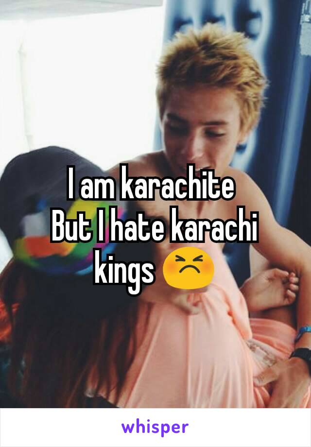 I am karachite  But I hate karachi kings 😣