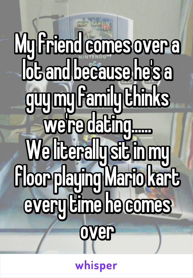 My friend comes over a lot and because he's a guy my family thinks we're dating...... We literally sit in my floor playing Mario kart every time he comes over