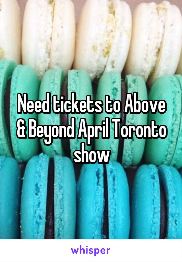 Need tickets to Above & Beyond April Toronto show