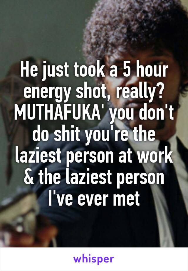 He just took a 5 hour energy shot, really? MUTHAFUKA' you don't do shit you're the laziest person at work & the laziest person I've ever met