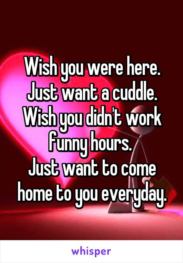 Wish you were here. Just want a cuddle. Wish you didn't work funny hours.  Just want to come home to you everyday.