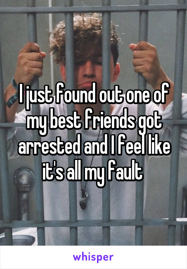 I just found out one of my best friends got arrested and I feel like it's all my fault