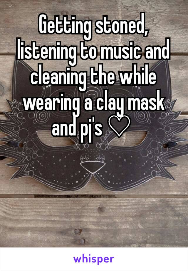 Getting stoned, listening to music and cleaning the while wearing a clay mask and pj's ♡