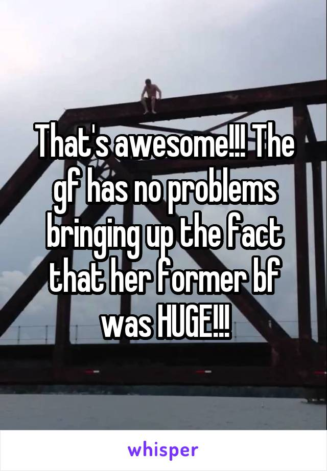 That's awesome!!! The gf has no problems bringing up the fact that her former bf was HUGE!!!