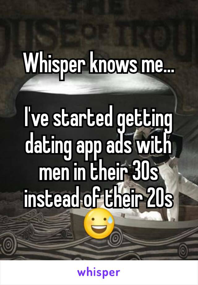 Whisper knows me...  I've started getting dating app ads with men in their 30s instead of their 20s 😅
