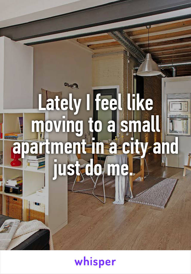 Lately I feel like moving to a small apartment in a city and just do me.