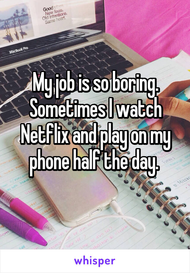 My job is so boring. Sometimes I watch Netflix and play on my phone half the day.