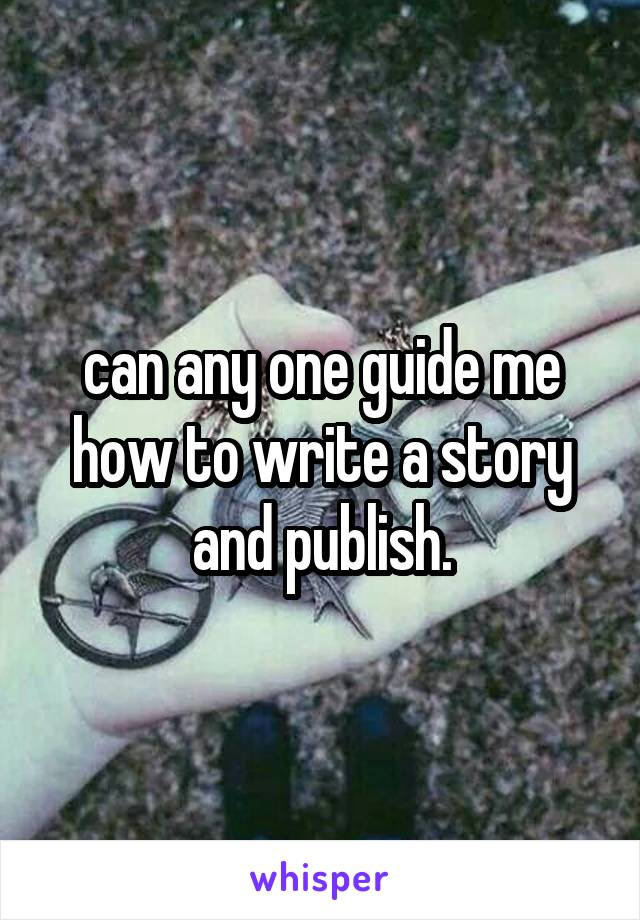 can any one guide me how to write a story and publish.