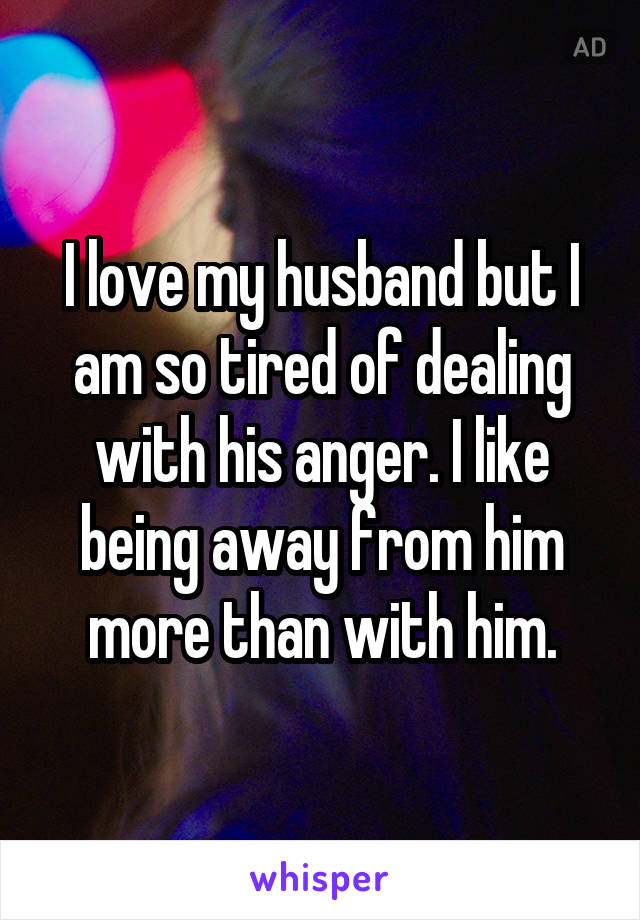 I love my husband but I am so tired of dealing with his anger. I like being away from him more than with him.