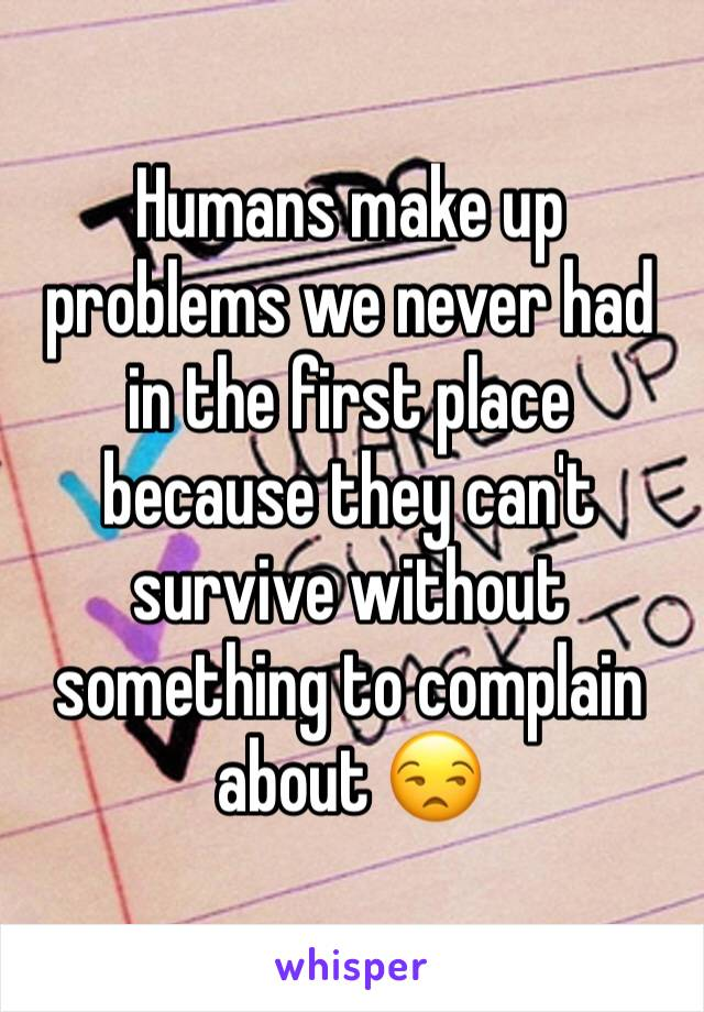Humans make up problems we never had in the first place because they can't survive without something to complain about 😒