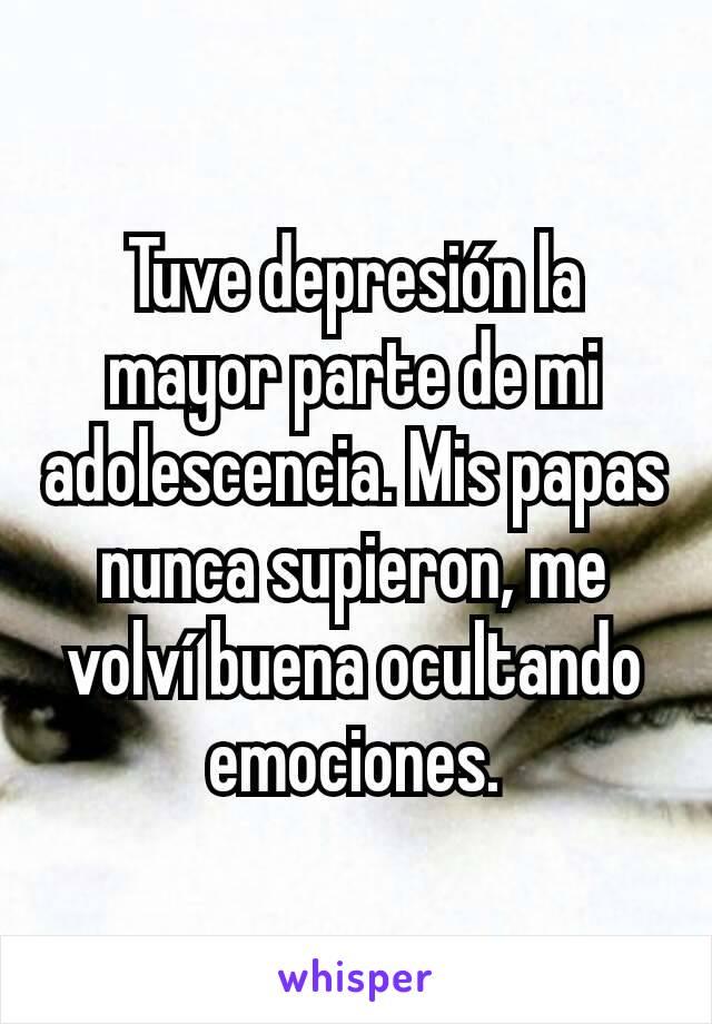 Tuve depresión la mayor parte de mi adolescencia. Mis papas nunca supieron, me volví buena ocultando emociones.