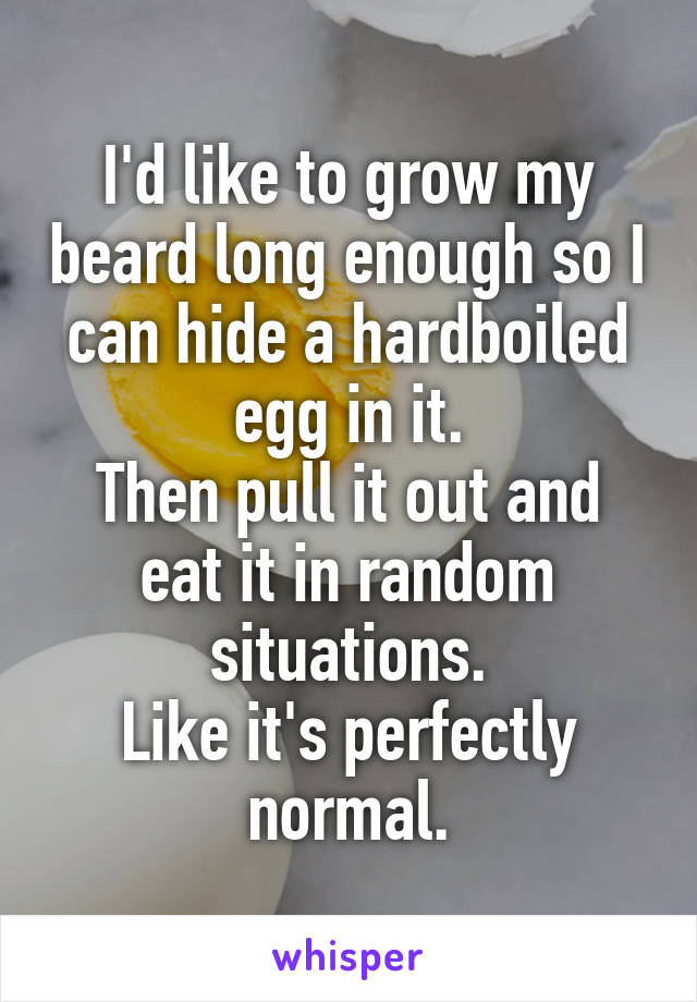 I'd like to grow my beard long enough so I can hide a hardboiled egg in it. Then pull it out and eat it in random situations. Like it's perfectly normal.