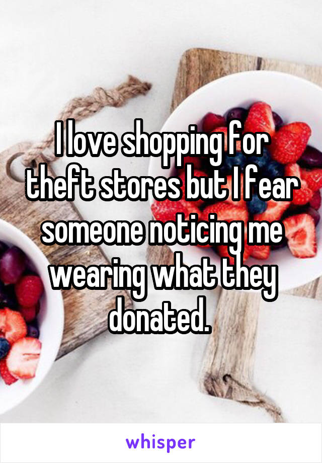 I love shopping for theft stores but I fear someone noticing me wearing what they donated.