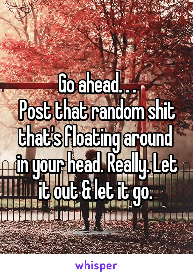 Go ahead. . . Post that random shit that's floating around  in your head. Really. Let it out & let it go.