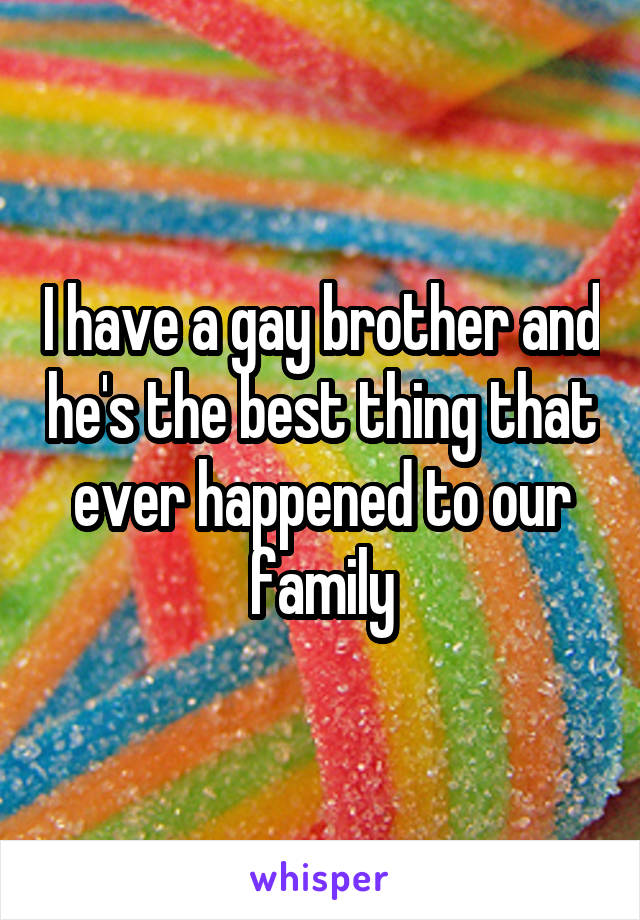 I have a gay brother and he's the best thing that ever happened to our family