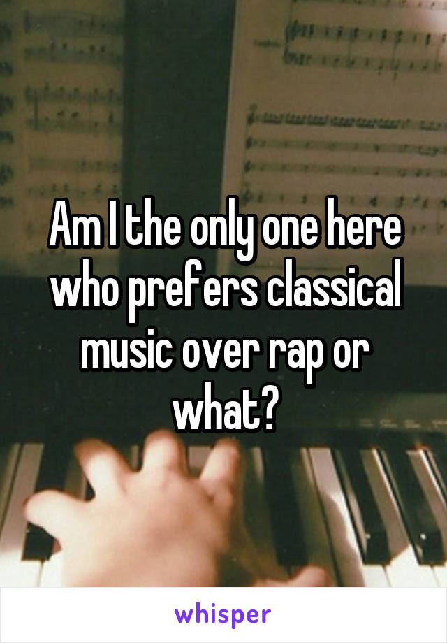 Am I the only one here who prefers classical music over rap or what?