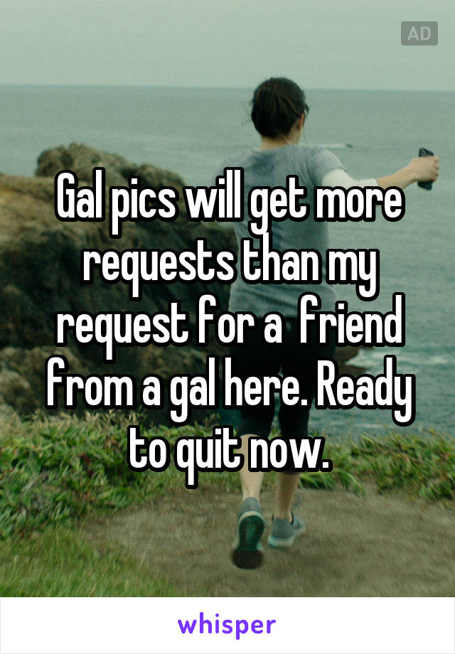 Gal pics will get more requests than my request for a  friend from a gal here. Ready to quit now.