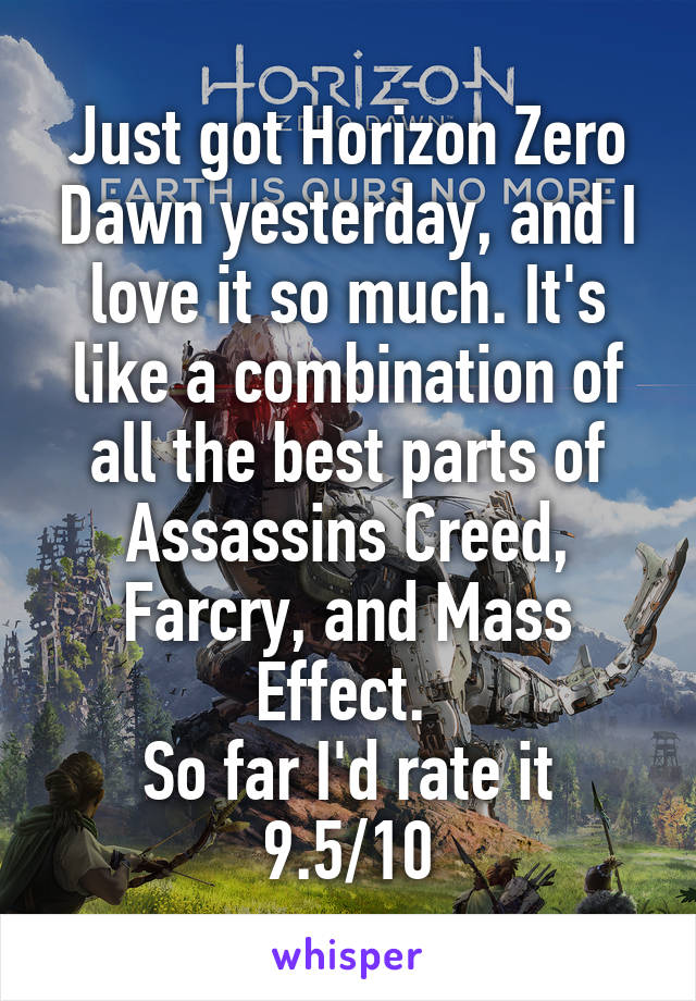 Just got Horizon Zero Dawn yesterday, and I love it so much. It's like a combination of all the best parts of Assassins Creed, Farcry, and Mass Effect.  So far I'd rate it 9.5/10