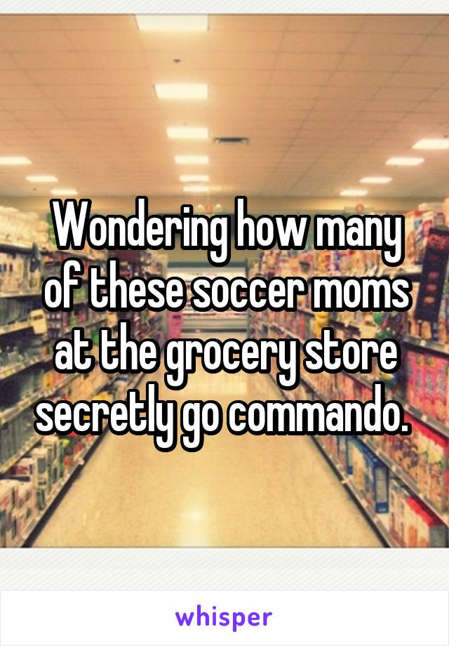 Wondering how many of these soccer moms at the grocery store secretly go commando.