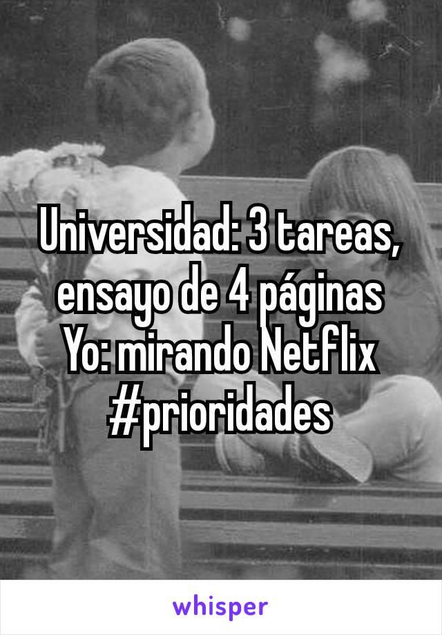 Universidad: 3 tareas, ensayo de 4 páginas Yo: mirando Netflix #prioridades