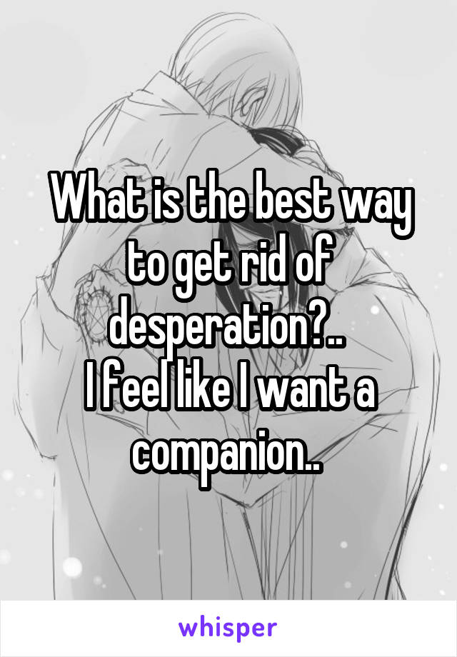 What is the best way to get rid of desperation?..  I feel like I want a companion..