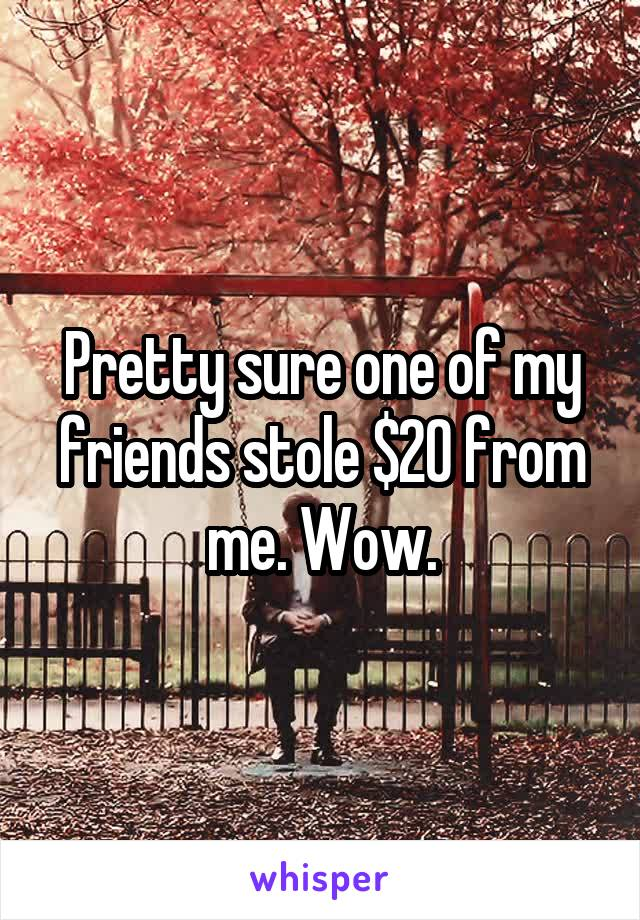 Pretty sure one of my friends stole $20 from me. Wow.