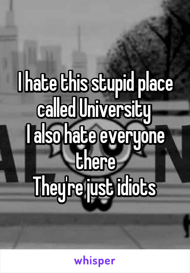 I hate this stupid place called University  I also hate everyone there They're just idiots