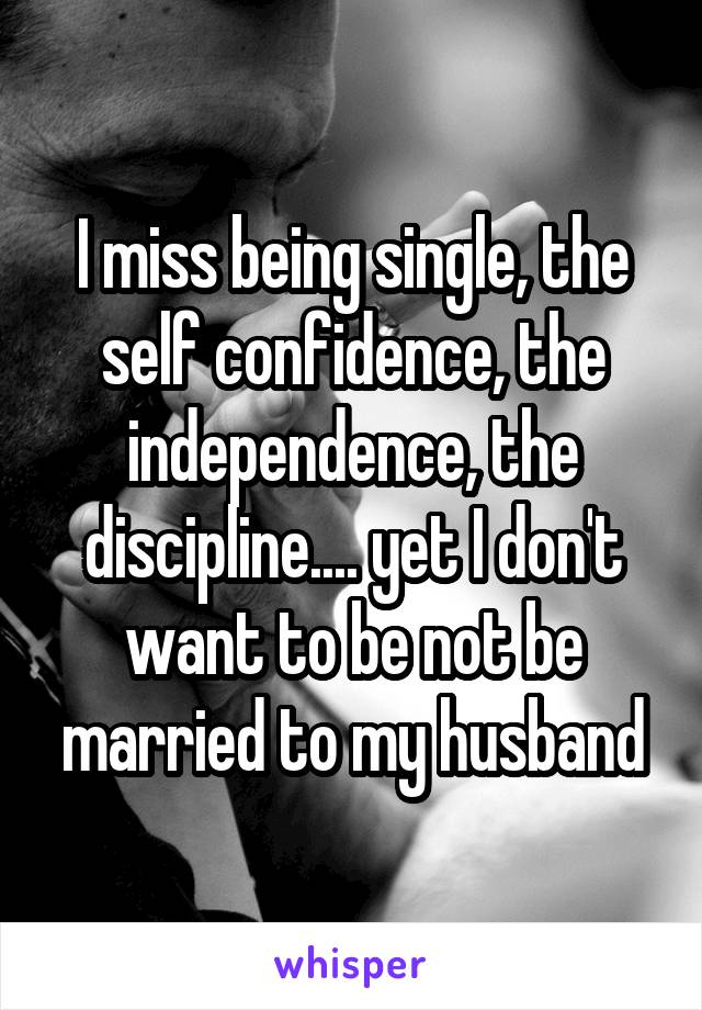 I miss being single, the self confidence, the independence, the discipline.... yet I don't want to be not be married to my husband