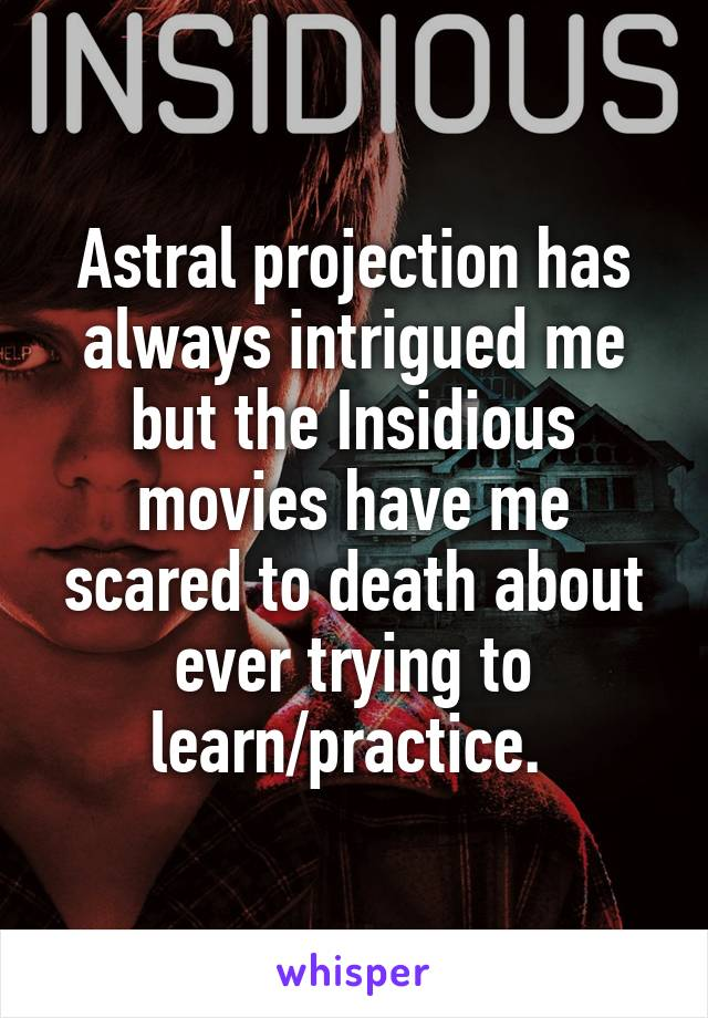 Astral projection has always intrigued me but the Insidious movies have me scared to death about ever trying to learn/practice.
