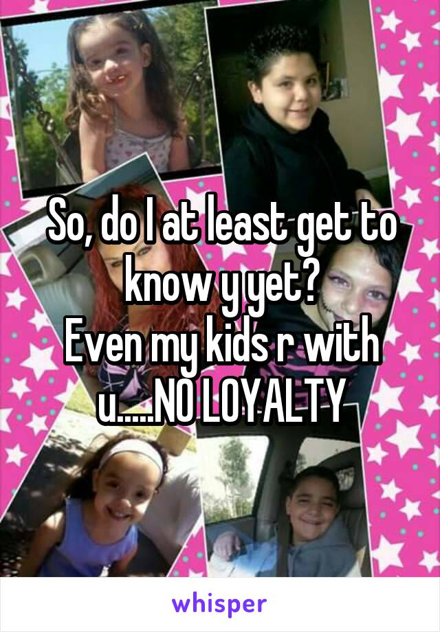 So, do I at least get to know y yet? Even my kids r with u.....NO LOYALTY