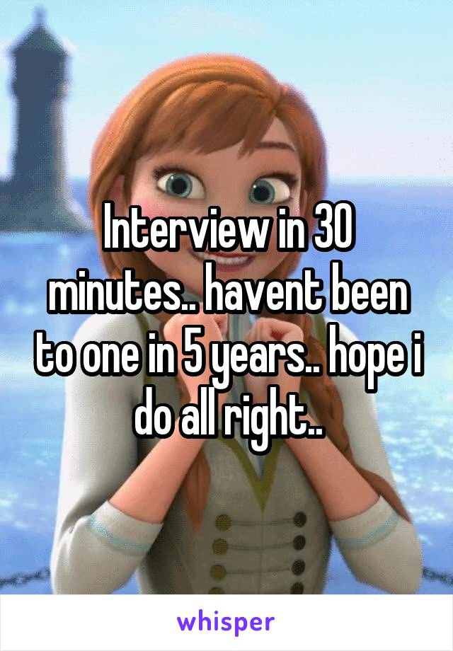 Interview in 30 minutes.. havent been to one in 5 years.. hope i do all right..