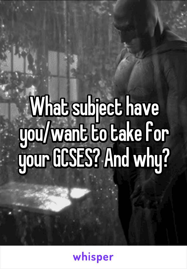 What subject have you/want to take for your GCSES? And why?