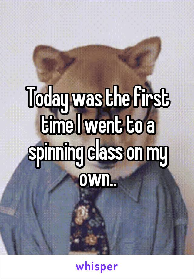 Today was the first time I went to a spinning class on my own..