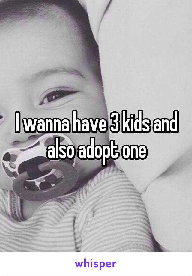 I wanna have 3 kids and also adopt one