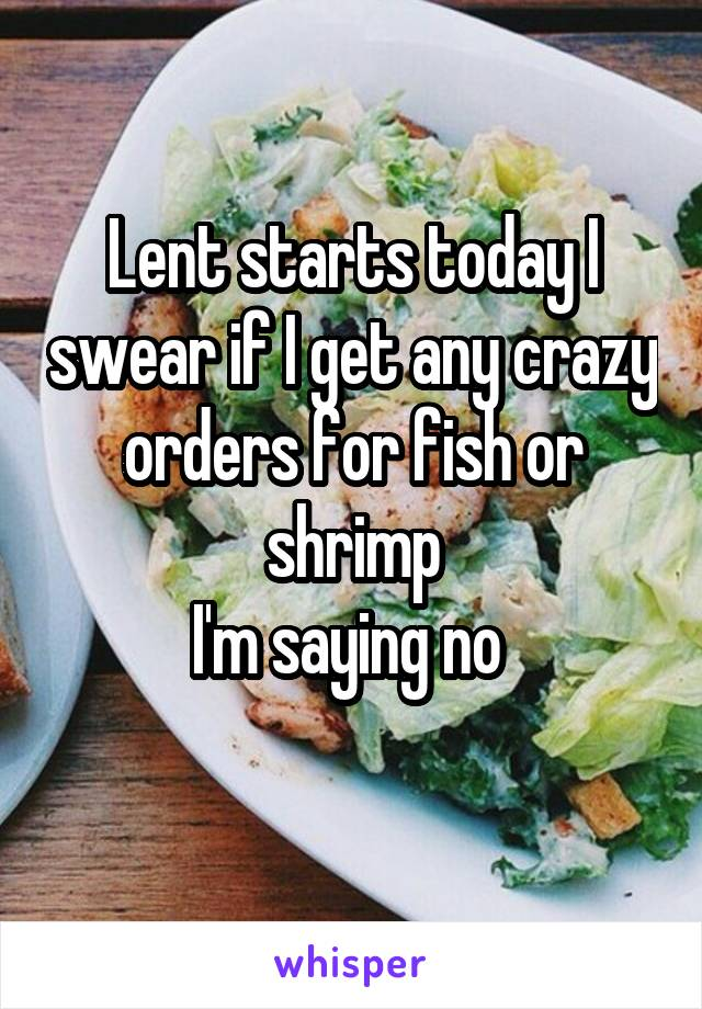 Lent starts today I swear if I get any crazy orders for fish or shrimp I'm saying no