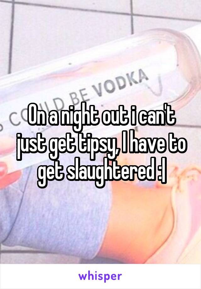 On a night out i can't just get tipsy, I have to get slaughtered :|