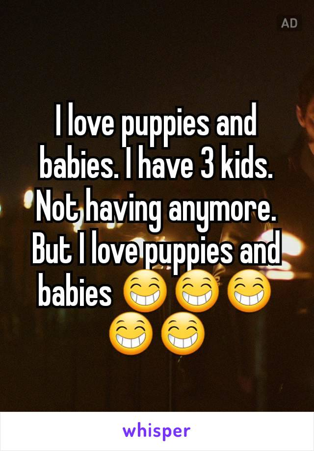 I love puppies and babies. I have 3 kids. Not having anymore. But I love puppies and babies 😁😁😁😁😁