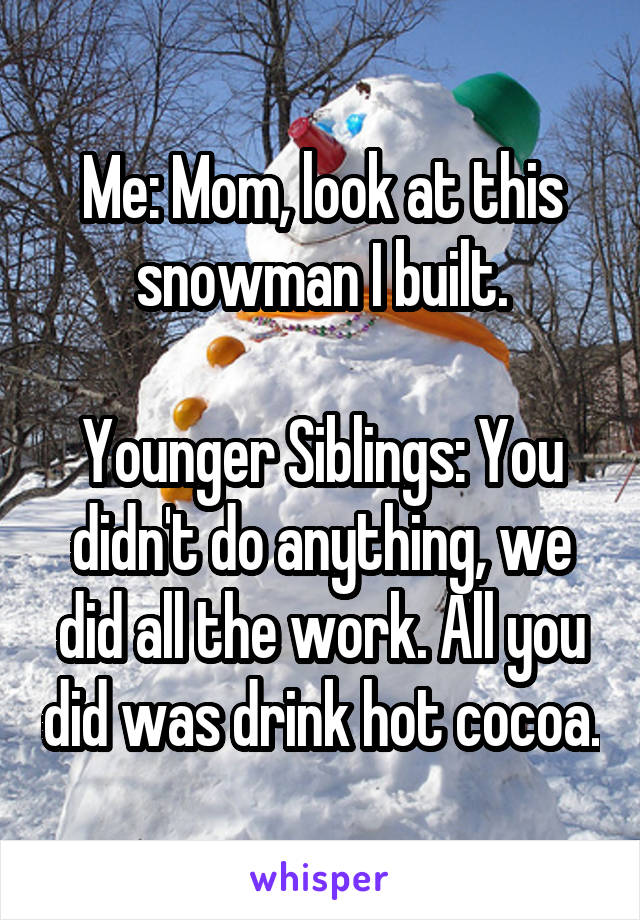 Me: Mom, look at this snowman I built.  Younger Siblings: You didn't do anything, we did all the work. All you did was drink hot cocoa.