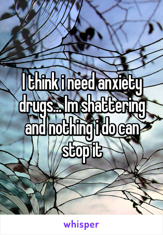 I think i need anxiety drugs... Im shattering and nothing i do can stop it