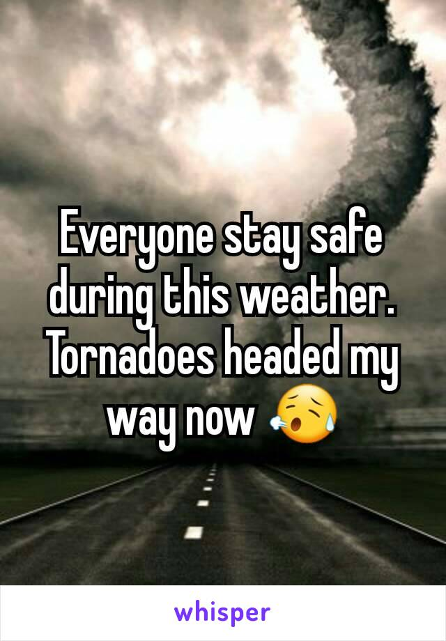 Everyone stay safe during this weather. Tornadoes headed my way now 😥