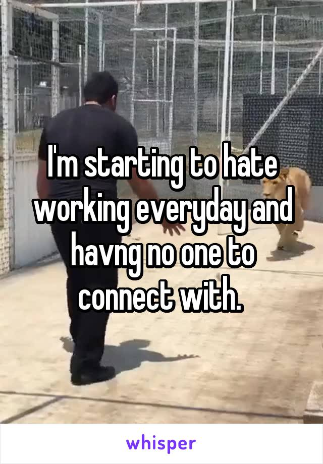 I'm starting to hate working everyday and havng no one to connect with.