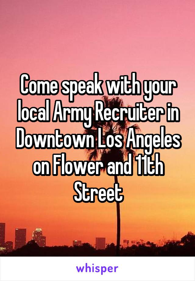 Come speak with your local Army Recruiter in Downtown Los Angeles on Flower and 11th Street