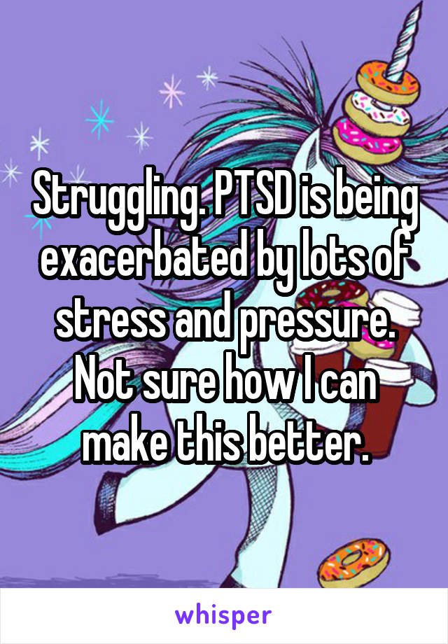 Struggling. PTSD is being exacerbated by lots of stress and pressure. Not sure how I can make this better.