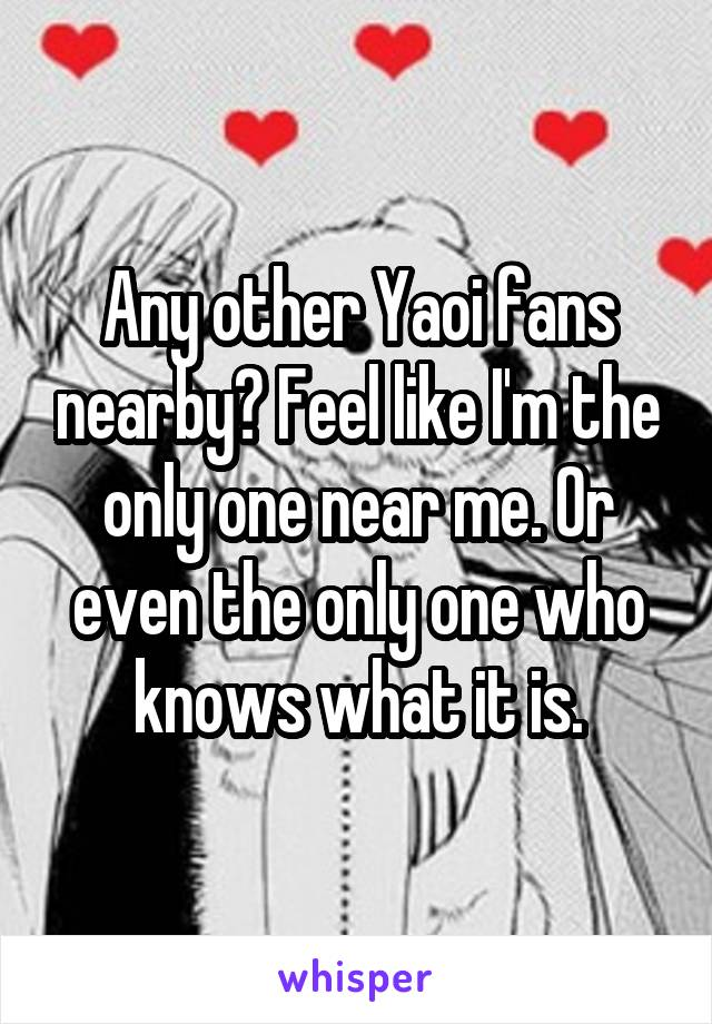 Any other Yaoi fans nearby? Feel like I'm the only one near me. Or even the only one who knows what it is.