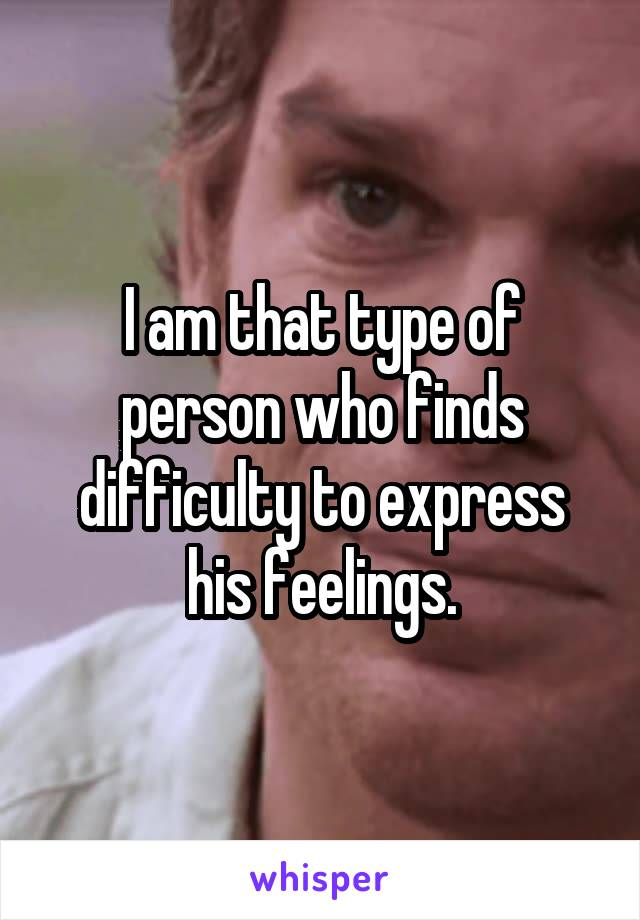 I am that type of person who finds difficulty to express his feelings.