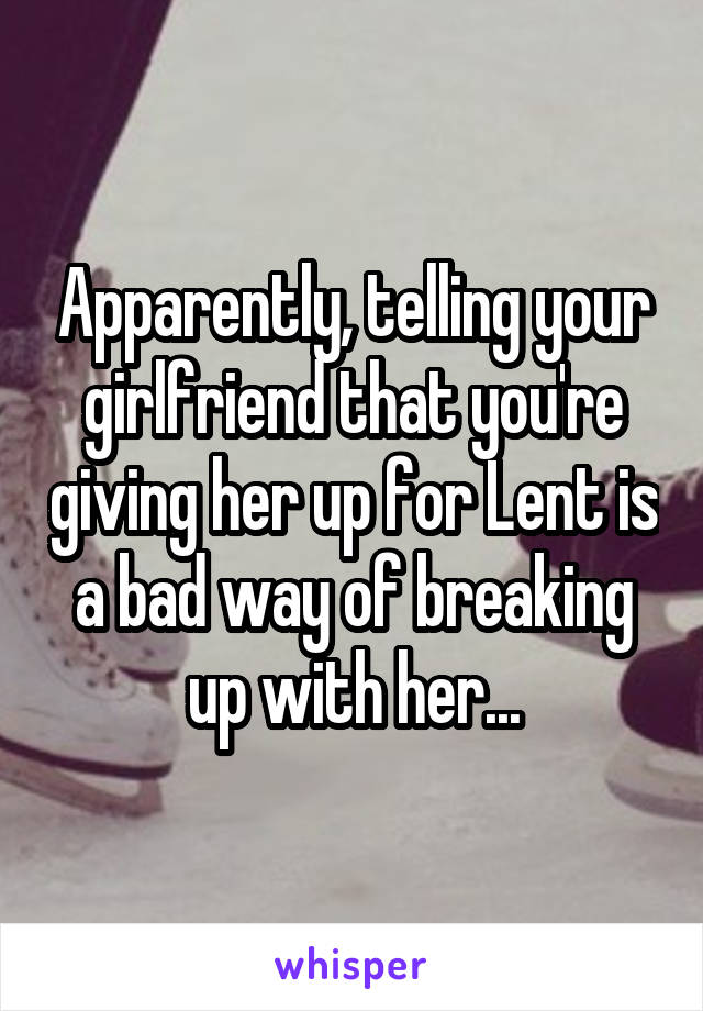 Apparently, telling your girlfriend that you're giving her up for Lent is a bad way of breaking up with her...
