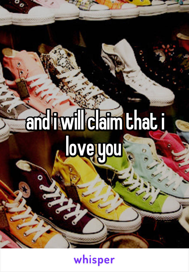 and i will claim that i love you