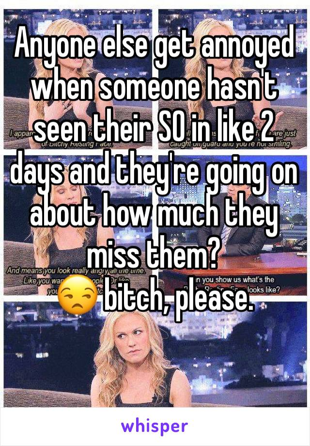 Anyone else get annoyed when someone hasn't seen their SO in like 2 days and they're going on about how much they miss them?  😒 bitch, please.