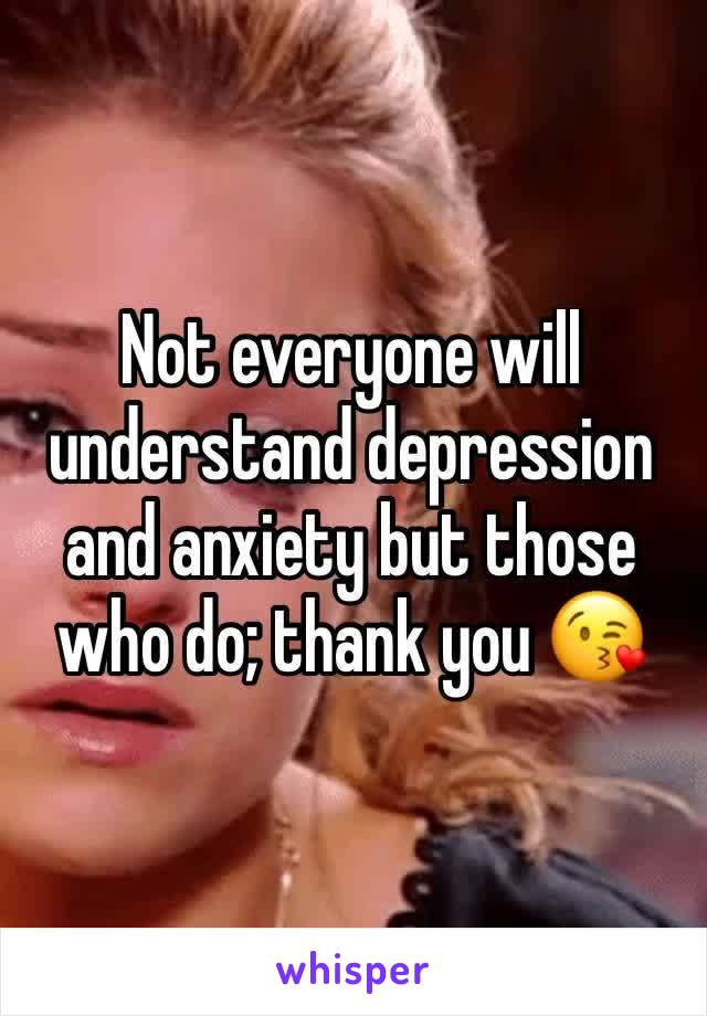 Not everyone will understand depression and anxiety but those who do; thank you 😘