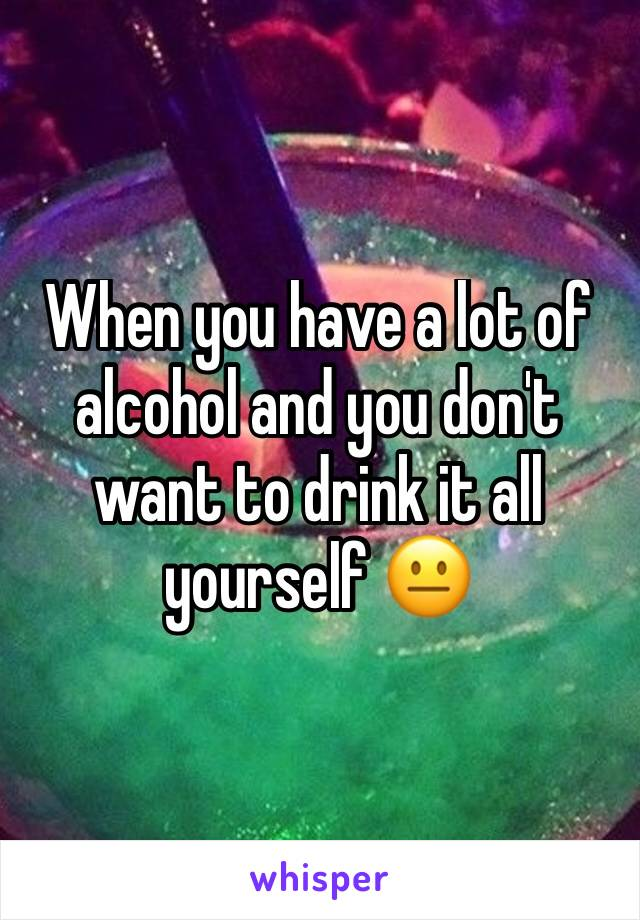When you have a lot of alcohol and you don't want to drink it all yourself 😐